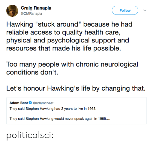 "hawking: Craig Ranapia  Follow  @CMRanapia  Hawking ""stuck around"" because he had  reliable access to quality health care,  physical and psychological support and  resources that made his life possible.  Too many people with chronic neurological  conditions don't  Let's honour Hawking's life by changing that.  Adam Best@adamcbest  They said Stephen Hawking had 2 years to live in 1963.  They said Stephen Hawking would never speak again in 1985.. politicalsci:"