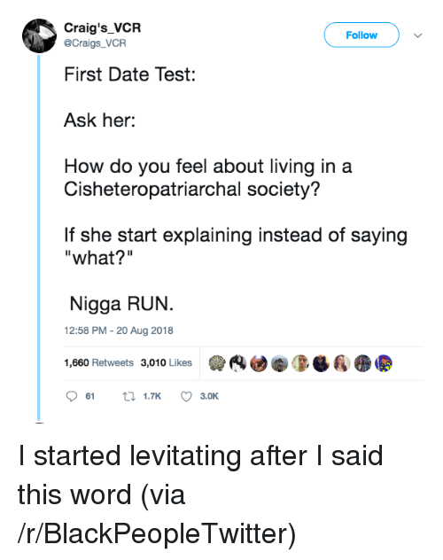 "Blackpeopletwitter, Run, and Date: Craig's_VCR  Follow  @Craigs_VCR  First Date Test:  Ask her:  How do you feel about living in a  Cisheteropatriarchal society?  If she start explaining instead of saying  ""what?""  Nigga RUN.  12:58 PM - 20 Aug 2018  1,660 Retweets 3,010 Likes  (4迪拳0-Ba  61  1.TK  3.OK I started levitating after I said this word (via /r/BlackPeopleTwitter)"