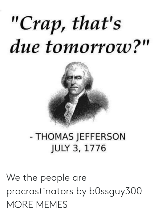 "Dank, Memes, and Target: ""Crap, that's  due tomorrow?""  - THOMAS JEFFERSON  JULY 3, 1776 We the people are procrastinators by b0ssguy300 MORE MEMES"