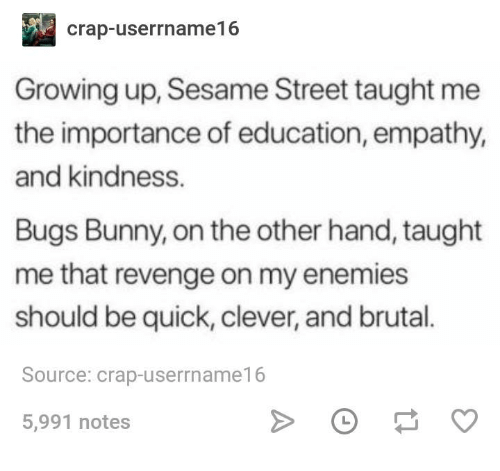 Bugs Bunny, Growing Up, and Revenge: crap-userrname16  Growing up, Sesame Street taught me  the importance of education, empathy,  and kindness.  Bugs Bunny, on the other hand, taught  me that revenge on my enemies  should be quick, clever, and brutal.  Source: crap-userrname16  5,991 notes