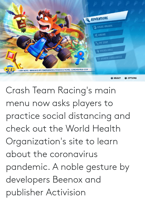 Organizations: Crash Team Racing's main menu now asks players to practice social distancing and check out the World Health Organization's site to learn about the coronavirus pandemic. A noble gesture by developers Beenox and publisher Activision