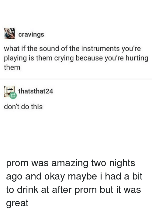 Cravings: cravings  what if the sound of the instruments you're  playing is them crying because you're hurting  them  thatsthat24  don't do this prom was amazing two nights ago and okay maybe i had a bit to drink at after prom but it was great