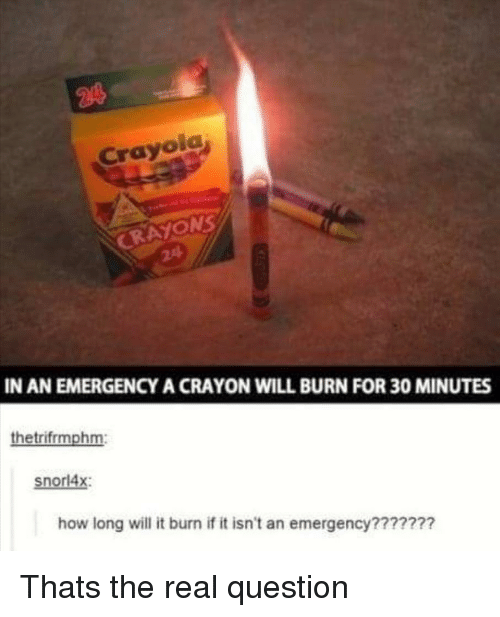 The Real, How, and Emergency: Crayol  RAYONS  IN AN EMERGENCY A CRAYON WILL BURN FOR 30 MINUTES  thetrifrmphm:  snorl4x:  how long will it burn if it isn't an emergency??????? Thats the real question