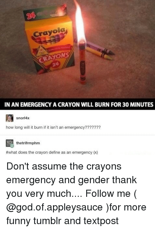 Funny, God, and Memes: Crayola  CRAYONS  24  IN AN EMERGENCY A CRAYON WILL BURN FOR 30 MINUTES  snorl4x  how long will it burn if it isn't an emergency???????  thetrifrmphm  what does the crayon define as an emergency (x) Don't assume the crayons emergency and gender thank you very much.... Follow me ( @god.of.appleysauce )for more funny tumblr and textpost