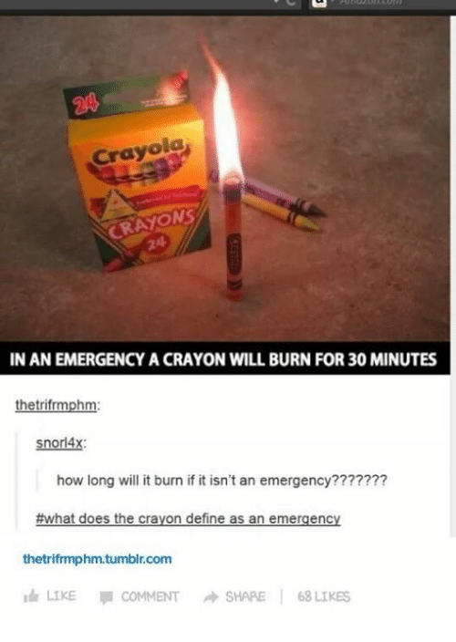 Memes, Define, and What Does: Crayola  CRAYONS  IN AN EMERGENCY A CRAYON WILL BURN FOR30 MINUTES  hetrifrmph  snorl4x:  how long will it burn if it isn't an emergency???????  #what does the crayon define as an emergency  thetrifrmphm.tumblr.com  Idr LIKE  COMMENT A SHARE  68 LIKES