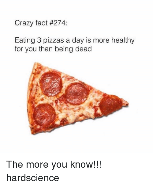 Crazyness: Crazy fact #274:  Eating 3 pizzas a day is more healthy  for you than being dead The more you know!!! hardscience