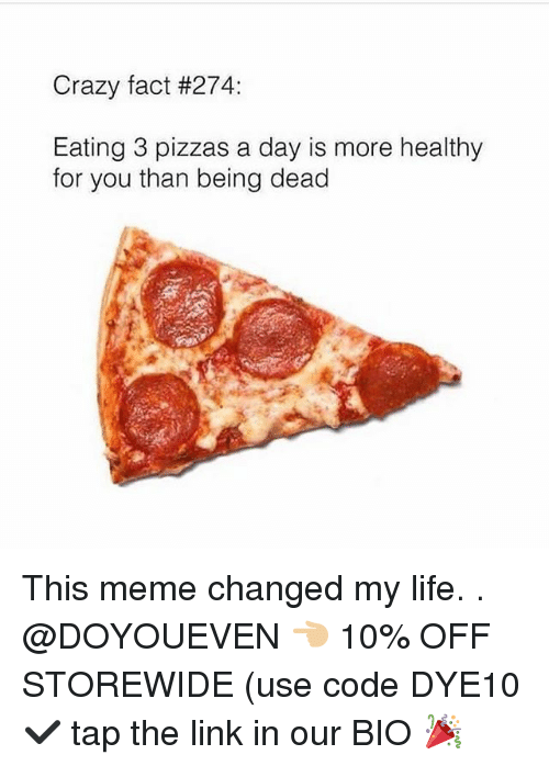 Crazy, Gym, and Life: Crazy fact #274:  Eating 3 pizzas a day is more healthy  for you than being dead This meme changed my life. . @DOYOUEVEN 👈🏼 10% OFF STOREWIDE (use code DYE10 ✔️ tap the link in our BIO 🎉