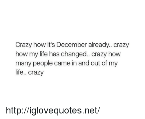 Crazy, Life, and Http: Crazy how it's December already.. crazy  how my life has changed.. crazy how  many people came in and out of my  life.. crazy http://iglovequotes.net/