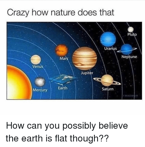 Crazy, Memes, and Earth: Crazy how nature does that  Pluto  Uranus  Neptune  Ma  Venus  Jupiter  Earth  Saturn  Mercury How can you possibly believe the earth is flat though??