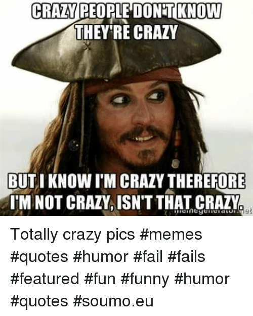 Crazy, Fail, and Funny: CRAZY REOPLE DONT KNOW  THEY'RE CRAZY  BUTIKNOW I'M CRAZY THEREFORE  TM NOT CRAZY. ISNT THAT CRAZY Totally crazy pics #memes #quotes #humor   #fail #fails #featured #fun #funny #humor #quotes #soumo.eu