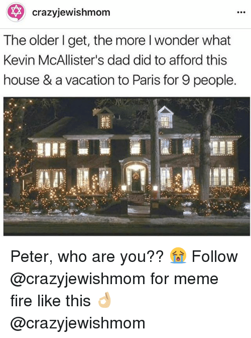 Dad, Fire, and Meme: crazyjewishmom  The older l get, the more I wonder what  Kevin McAllister's dad did to afford this  house & a vacation to Paris for 9 people. Peter, who are you?? 😭 Follow @crazyjewishmom for meme fire like this 👌🏼 @crazyjewishmom