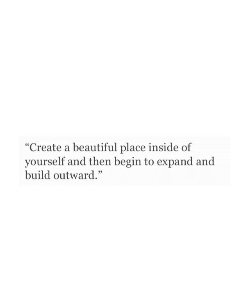 "A Beautiful Place: ""Create a beautiful place inside of  yourself and then begin to expand and  build outward."""