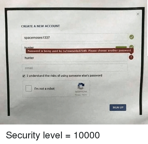 Create A, Another, and Hunter: CREATE A NEW ACCOUNT  spacemoses1337  Password is being used by /u/rowealdo37189. Please choose another password.  hunter  ema  I understand the risks of using someone else's password  I'm not a robot  CAPTCHA  SIGN UP Security level = 10000