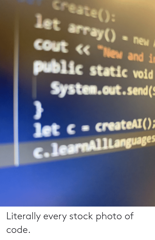"""Cout: Create()  let array() ne  cout <« """"e and in  public static void  System.out.send  let c createAT  c.learnAl1Languages Literally every stock photo of code."""