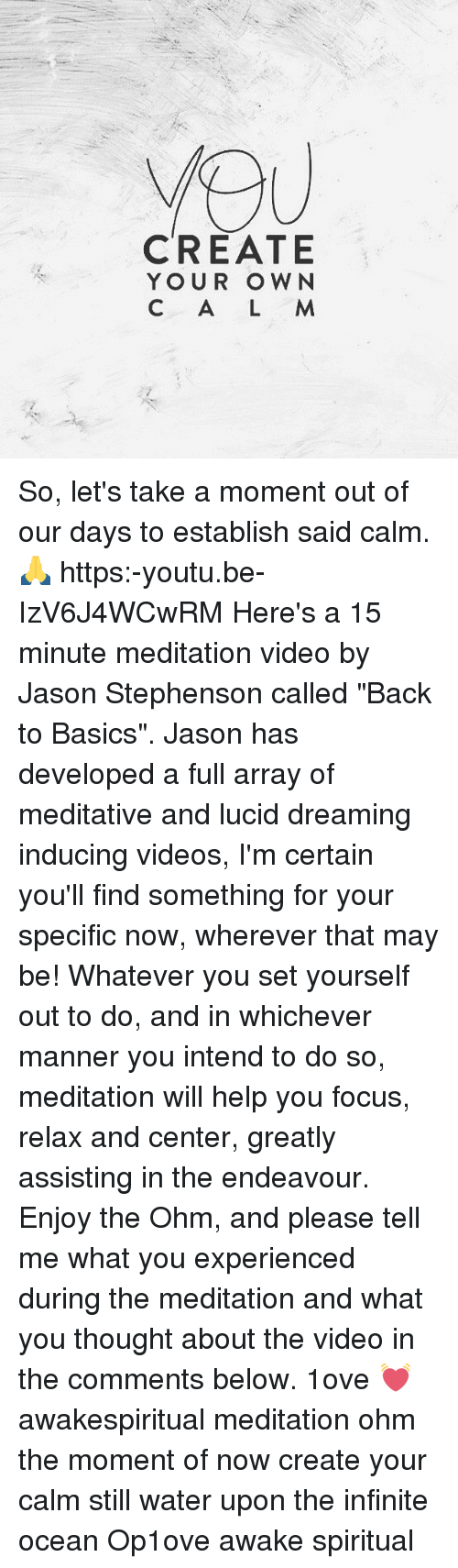 "Memes, Videos, and Focus: CREATE  YOUR OWN  C A L M So, let's take a moment out of our days to establish said calm. 🙏 https:-youtu.be-IzV6J4WCwRM Here's a 15 minute meditation video by Jason Stephenson called ""Back to Basics"". Jason has developed a full array of meditative and lucid dreaming inducing videos, I'm certain you'll find something for your specific now, wherever that may be! Whatever you set yourself out to do, and in whichever manner you intend to do so, meditation will help you focus, relax and center, greatly assisting in the endeavour. Enjoy the Ohm, and please tell me what you experienced during the meditation and what you thought about the video in the comments below. 1ove 💓 awakespiritual meditation ohm the moment of now create your calm still water upon the infinite ocean Op1ove awake spiritual"