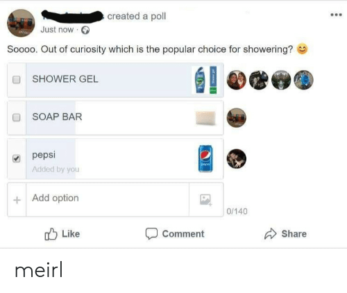 Shower, Pepsi, and MeIRL: created a poll  Just now  Soooo. Out of curiosity which is the popular choice for showering?  SHOWER GEL  ■ SOAP BAR  pepsi  Added by you  Add option  0/140  Comment  Like  Share meirl