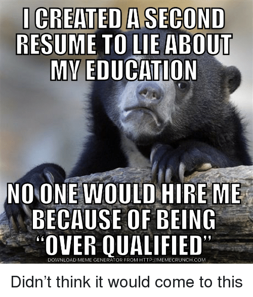 meme generator: CREATED A SECOND  RESUME TO LIE ABOUT  NO ONE WOULD HIRE ME  BECAUSE OF BEING  OVER QUALIFIED  DOWNLOAD MEME GENERATOR FROM HTTP://MEMECRUNCH.COM Didn't think it would come to this