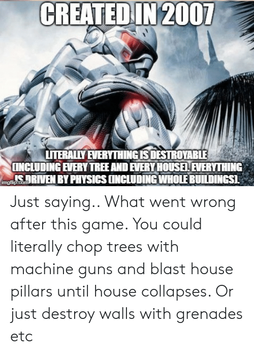 Grenades: CREATED IN 2007  LITERALILY EVERYTHINGISDESTROYABLE  [INCLUDING EVERY TREE AND EVERY HOUSE! EVERYTHING  ICRIVEN BY PHYSICS IINCLUDING WHOLE BUILDINGSI Just saying.. What went wrong after this game. You could literally chop trees with machine guns and blast house pillars until house collapses. Or just destroy walls with grenades etc