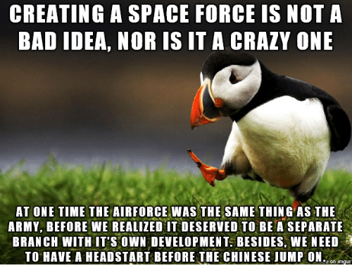 Bad, Crazy, and Army: CREATING A SPACE FORCE IS NOT A  BAD IDEA, NOR IS IT A CRAZY ONE  AT ONE TIME THE AIRFORCE WAS THE SAME THING AS THE  ARMY, BEFORE WE REALIZED IT DESERVED TO BE A SEPARATE  BRANCH WITH IT'S OWN DEVELOPMENT BESIDES, WE NEED  TO HAVE A HEADSTART BEFORE THE CHINESE JUMP ONo
