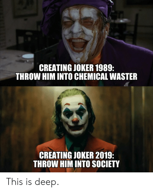 Dank, Joker, and 🤖: CREATING JOKER 1989:  THROW HIM INTO CHEMICAL WASTER  CREATING JOKER 2019:  THROW HIM INTO SOCIETY This is deep.