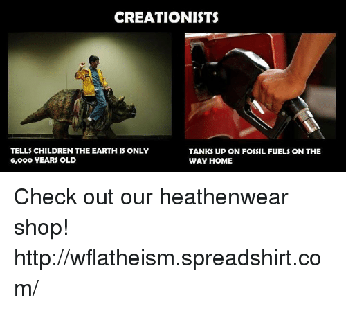Memes, Fossil, and 🤖: CREATIONISTS  TELLS CHILDREN THE EARTH IS ONLY  TANKS UP ON FOSSIL FUELS ON THE  6, ooo YEARS OLD  WAY HOME Check out our heathenwear shop! http://wflatheism.spreadshirt.com/