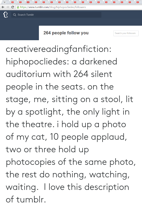 nothing: creativereadingfanfiction: hiphopocliedes:  a darkened auditorium with 264 silent people in the seats. on the stage, me, sitting on a stool, lit by a spotlight, the only light in the theatre. i hold up a photo of my cat, 10 people applaud, two or three hold up photocopies of the same photo, the rest do nothing, watching, waiting.   I love this description of tumblr.