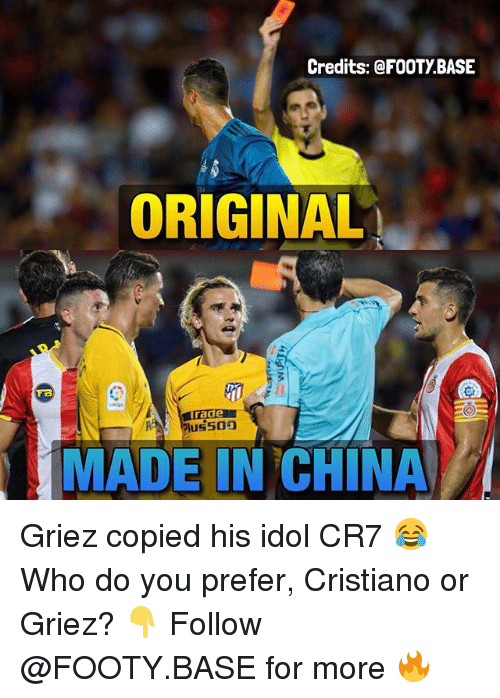 idole: Credits: @FOOTY BASE  ORIGINAL  Gt  MADE IN CHINA Griez copied his idol CR7 😂 Who do you prefer, Cristiano or Griez? 👇 Follow @FOOTY.BASE for more 🔥