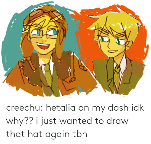 tbh: creechu:  hetalia on my dash idk why?? i just wanted to draw that hat again tbh