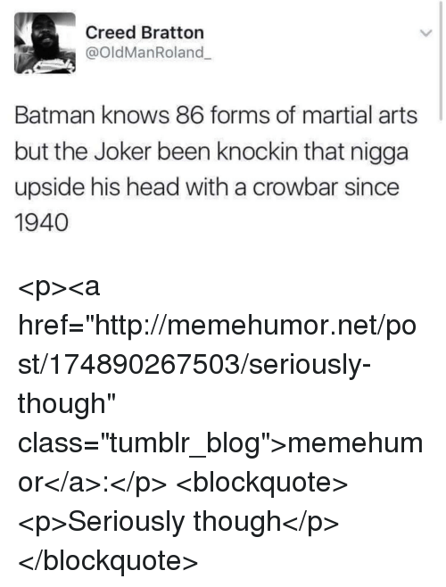 """martial arts: Creed Bratton  @oldManRoland  Batman knows 86 forms of martial arts  but the Joker been knockin that nigga  upside his head with a crowbar since  1940 <p><a href=""""http://memehumor.net/post/174890267503/seriously-though"""" class=""""tumblr_blog"""">memehumor</a>:</p>  <blockquote><p>Seriously though</p></blockquote>"""