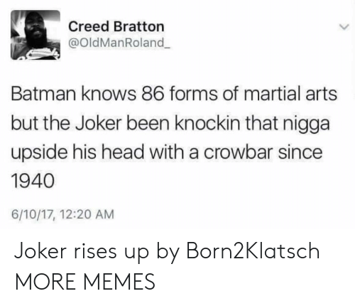 martial arts: Creed Bratton  @OldManRoland  Batman knows 86 forms of martial arts  but the Joker been knockin that nigga  upside his head with a crowbar since  1940  6/10/17, 12:20 AM Joker rises up by Born2Klatsch MORE MEMES