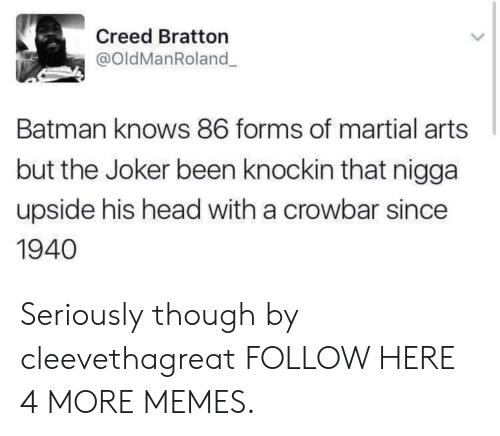 martial arts: Creed Bratton  @oldManRoland  Batman knows 86 forms of martial arts  but the Joker been knockin that nigga  upside his head with a crowbar since  1940 Seriously though by cleevethagreat FOLLOW HERE 4 MORE MEMES.