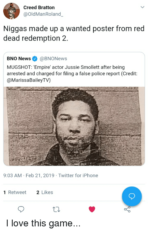 Blackpeopletwitter, Empire, and Funny: Creed Bratton  @OldManRoland  Niggas made up a wanted poster from red  dead redemption 2  BNO News@BNONews  MUGSHOT: 'Empire actor Jussie Smollett after being  arrested and charged for filing a false police report (Credit:  @MarissaBaileyTV)  9:03 AM Feb 21, 2019 Twitter for iPhone  1Retweet 2 Likes I love this game...