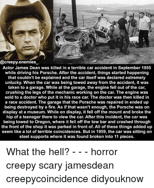 Creepy, Doctor, and Driving: @creepy.enemies,_  Actor James Dean was killed in a terrible car accident in September 195:5  while driving his Porsche. After the accident, things started happening  that couldn't be explained and the car itself was declared extremely  unlucky. When the car was being towed away from the accident, it was  taken to a garage. While at the garage, the engine fell out of the car,  crushing the legs of the mechanic working on the car. The engine was  sold to a doctor who put it in his race car. The doctor was then killed in  a race accident. The garage that the Porsche was repaired in ended up  being destroyed by a fire. As if that wasn't enough, the Porsche was on  display at a museum. While on display, it fell off the mount and broke the  hip of a teenager there to view the car. After this incident, the car was  being towed to Oregon, where it fell off the tow bar and crashed through  the front of the shop it was parked in front of. All of these things added up  seem like a lot of terrible coincidences. But in 1959, the car was sitting on  steel supports where it was found broken into 11 pieces. What the hell? - - - horror creepy scary jamesdean creepycoincidence didyouknow