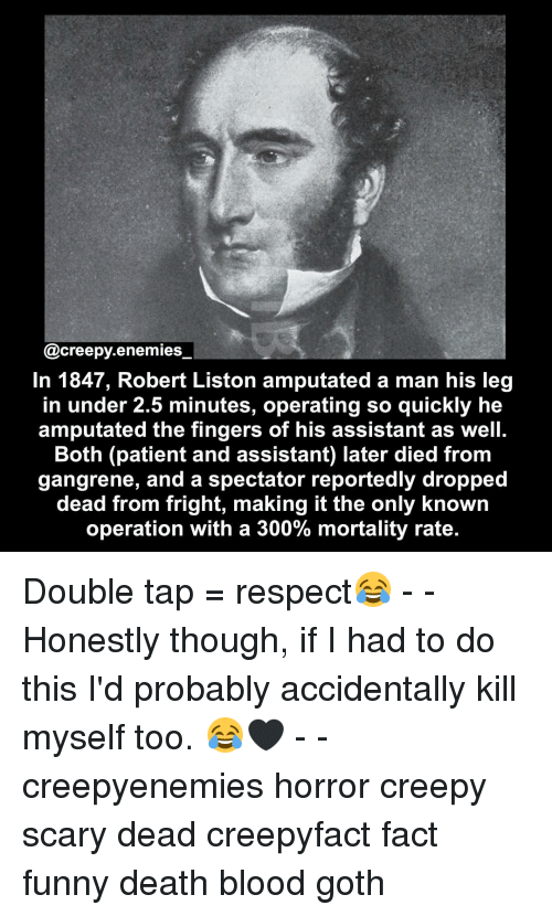 Honestity: creepy enemies  In 1847, Robert Liston amputated a man his leg  in under 2.5 minutes, operating so quickly he  amputated the fingers of his assistant as well.  Both (patient and assistant) later died from  gangrene, and a spectator reportedly dropped  dead from fright, making it the only known  operation with a 300% mortality rate. Double tap = respect😂 - - Honestly though, if I had to do this I'd probably accidentally kill myself too. 😂🖤 - - creepyenemies horror creepy scary dead creepyfact fact funny death blood goth