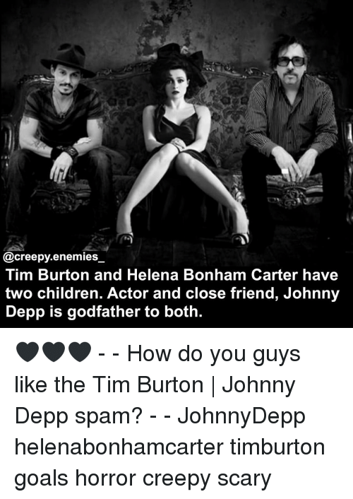 Children, Creepy, and Goals: @creepy enemies  Tim Burton and Helena Bonham Carter have  two children. Actor and close friend, Johnny  Depp is godfather to both. 🖤🖤🖤 - - How do you guys like the Tim Burton | Johnny Depp spam? - - JohnnyDepp helenabonhamcarter timburton goals horror creepy scary