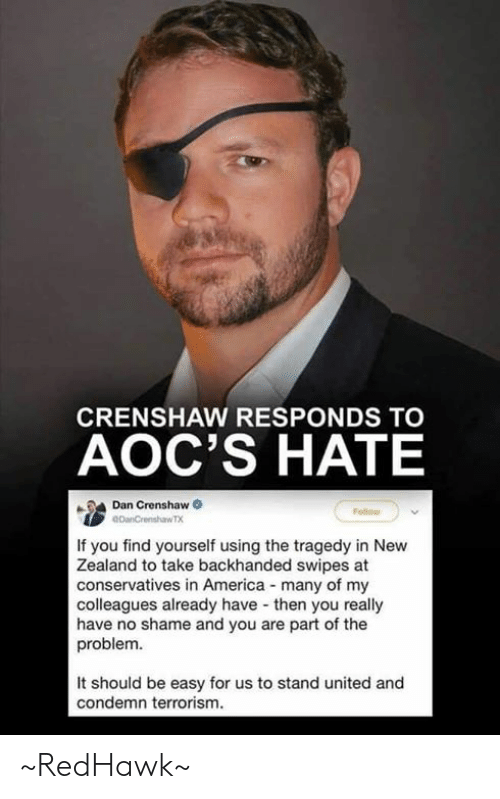 condemn: CRENSHAW RESPONDS TO  AOC'S HATE  Dan Crenshaw  If you find yourself using the tragedy in New  Zealand to take backhanded swipes at  conservatives in America many of my  colleagues already have then you really  have no shame and you are part of the  problem.  It should be easy for us to stand united and  condemn terrorism. ~RedHawk~