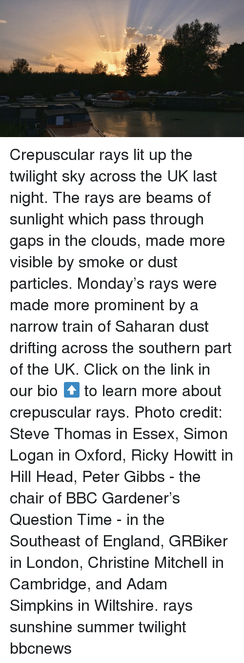photo credit: Crepuscular rays lit up the twilight sky across the UK last night. The rays are beams of sunlight which pass through gaps in the clouds, made more visible by smoke or dust particles. Monday's rays were made more prominent by a narrow train of Saharan dust drifting across the southern part of the UK. Click on the link in our bio ⬆️ to learn more about crepuscular rays. Photo credit: Steve Thomas in Essex, Simon Logan in Oxford, Ricky Howitt in Hill Head, Peter Gibbs - the chair of BBC Gardener's Question Time - in the Southeast of England, GRBiker in London, Christine Mitchell in Cambridge, and Adam Simpkins in Wiltshire. rays sunshine summer twilight bbcnews