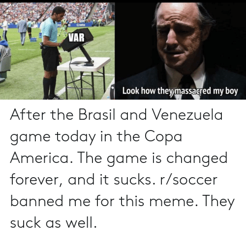 America, Meme, and Reddit: Creta  VAR  Look how they massacred my boy After the Brasil and Venezuela game today in the Copa America. The game is changed forever, and it sucks. r/soccer banned me for this meme. They suck as well.
