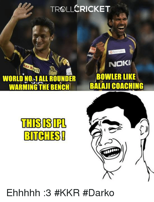 Memes, Troll, and Cricket: CRICKET  TROLL  NOKV  WORLD No.1ALL ROUNDER  BOWLER LIKE  WARMING THE BENCH  BALAJI COACHING  THIS IPL  BITCHES! Ehhhhh :3 #KKR  #Darko