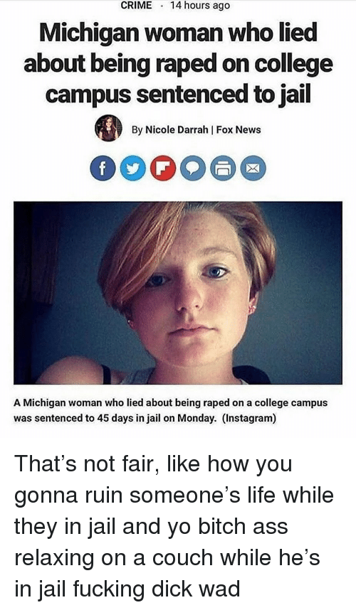 Ass, Bitch, and College: CRIME  14 hours ago  Michigan woman who lied  about being raped on college  campus sentenced to jail  By Nicole Darrah | Fox News  A Michigan woman who lied about being raped on a college campus  was sentenced to 45 days in jail on Monday. (Instagram) That's not fair, like how you gonna ruin someone's life while they in jail and yo bitch ass relaxing on a couch while he's in jail fucking dick wad