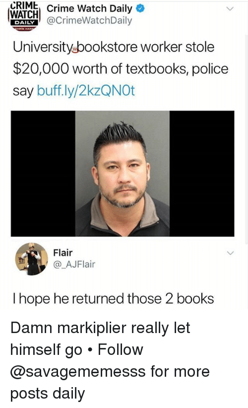 Books, Crime, and Memes: CRIME  Crime Watch Daily*  WAICHCrimeWatchDaily  Universityubookstore worker stole  $20,000 worth of textbooks, police  say buff.ly/2kzQNOt  DAILY  Flair  @_AJFlair  I hope he returned those 2 books Damn markiplier really let himself go • Follow @savagememesss for more posts daily