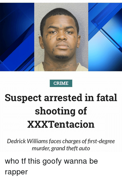 grand theft auto: CRIME  Suspect arrested in fatal  shooting of  XXXTentacion  Dedrick Williams faces charges of first-degree  murder, grand theft auto who tf this goofy wanna be rapper