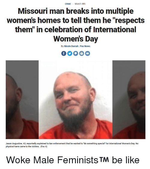 "Be Like, News, and International Women's Day: CRIMEMarch 8th  Missouri man breaks into multiple  women's homes to tell them he ""respects  them"" in celebration of International  Women's Day  By Nicole Darrah 
