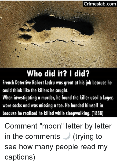 """Memes, Moon, and French: Crimeslab.com  Who did it? I did?  French Detective Robert ledru was great at his job because he  could think like the killers he caught.  When investigating a murder, he found the killer used a luger,  wore socks and was missing a toe. He handed himself in  because he realised he killed while sleepwalking. (1888) Comment """"moon"""" letter by letter in the comments 🌙 (trying to see how many people read my captions)"""