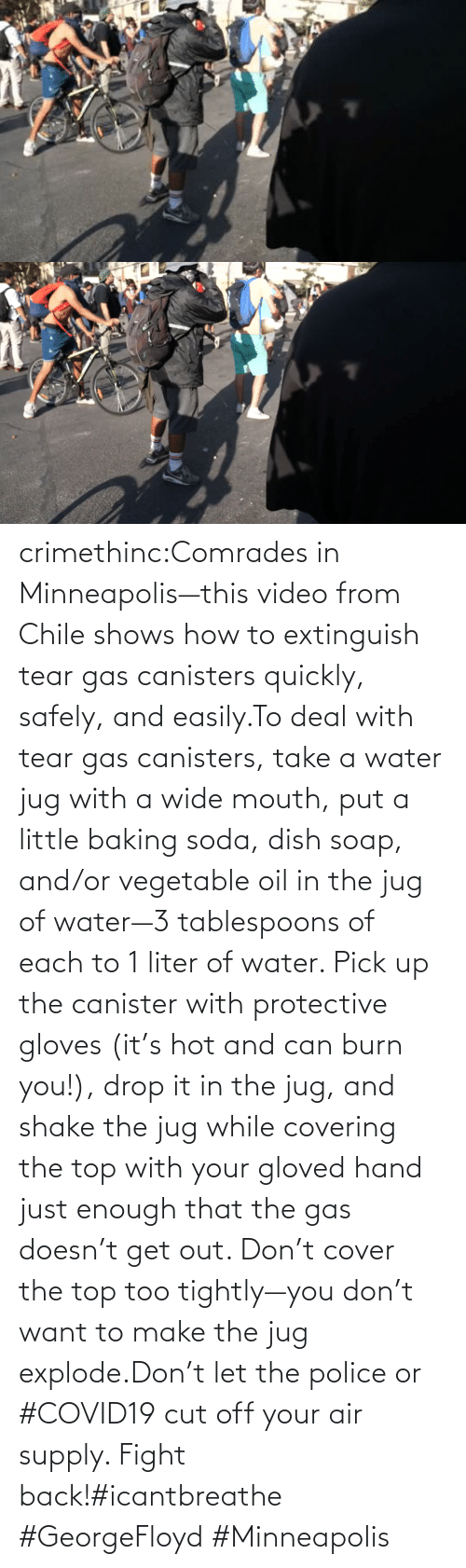 Cover: crimethinc:Comrades in Minneapolis—this video from Chile shows how to extinguish tear gas canisters quickly, safely, and easily.To deal with tear gas canisters, take a water jug with a wide mouth, put a little baking soda, dish soap, and/or vegetable oil in the jug of water—3 tablespoons of each to 1 liter of water. Pick up the canister with protective gloves (it's hot and can burn you!), drop it in the jug, and shake the jug while covering the top with your gloved hand just enough that the gas doesn't get out. Don't cover the top too tightly—you don't want to make the jug explode.Don't let the police or #COVID19 cut off your air supply. Fight back!#icantbreathe #GeorgeFloyd #Minneapolis
