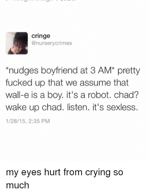 Nudge: Cringe  @nursery crimes  nudges boyfriend at 3 AM pretty  fucked up that we assume that  wall-e is a boy. it's a robot. chad?  wake up chad. listen. it's sexless.  1/28/15, 2:35 PM my eyes hurt from crying so much