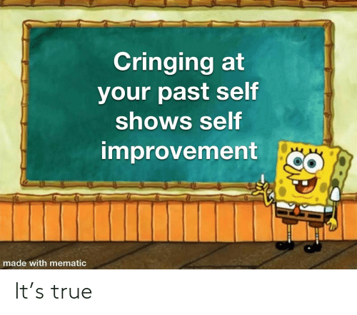 Past: Cringing at  your past self  shows self  improvement  made with mematic It's true