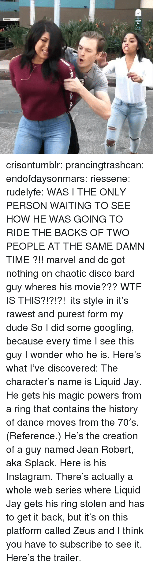 Dude, Instagram, and Jay: crisontumblr: prancingtrashcan:  endofdaysonmars:  riessene:  rudelyfe: WAS I THE ONLY PERSON WAITING TO SEE HOW HE WAS GOING TO RIDE THE BACKS OF TWO PEOPLE AT THE SAME DAMN TIME ?!! marvel and dc got nothing on chaotic disco bard guy wheres his movie???  WTF IS THIS?!?!?!   its style in it's rawest and purest form my dude  So I did some googling, because every time I see this guy I wonder who he is. Here's what I've discovered: The character's name is Liquid Jay. He gets his magic powers from a ring that contains the history of dance moves from the 70′s. (Reference.) He's the creation of a guy named Jean Robert, aka Splack. Here is his Instagram. There's actually a whole web series where Liquid Jay gets his ring stolen and has to get it back, but it's on this platform called Zeus and I think you have to subscribe to see it. Here's the trailer.