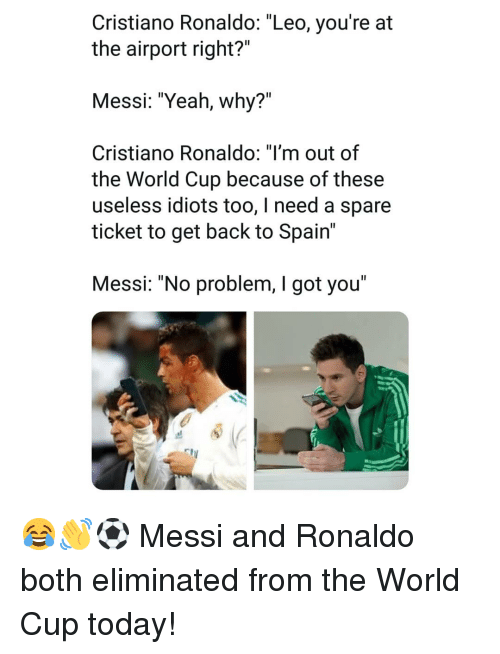 """Cristiano Ronaldo, Memes, and Yeah: Cristiano Ronaldo: """"Leo, you're at  the airport right?""""  Messi: """"Yeah, why?""""  Cristiano RonaldO: Tm out of  the World Cup because of these  useless idiots too, I need a spare  ticket to get back to Spain'  Messi: """"No problem, I got you"""" 😂👋⚽️ Messi and Ronaldo both eliminated from the World Cup today!"""