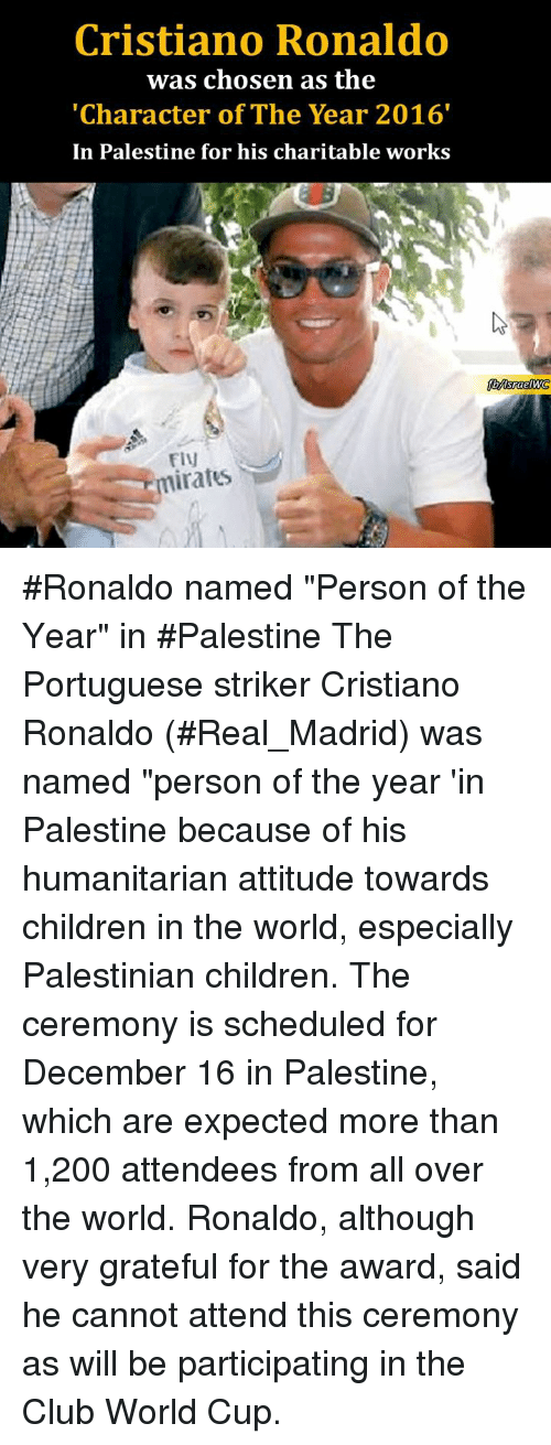 "Children, Club, and Cristiano Ronaldo: Cristiano Ronaldo  was chosen as the  ""Character of The Year 2016'  In Palestine for his charitable works  FIV  iratus #Ronaldo named ""Person of the Year"" in #Palestine  The Portuguese striker Cristiano Ronaldo (#Real_Madrid) was named ""person of the year 'in Palestine because of his humanitarian attitude towards children in the world, especially Palestinian children.  The ceremony is scheduled for December 16 in Palestine, which are expected more than 1,200 attendees from all over the world. Ronaldo, although very grateful for the award, said he cannot attend this ceremony as will be participating in the Club World Cup."